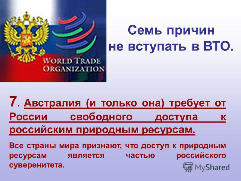7. Австралия (и только она) требует от России свободного доступа к российским природным ресурсам. Все страны мира признают, что доступ к природным ресурсам является частью российского суверенитета. Семь причин не вступать в ВТО.