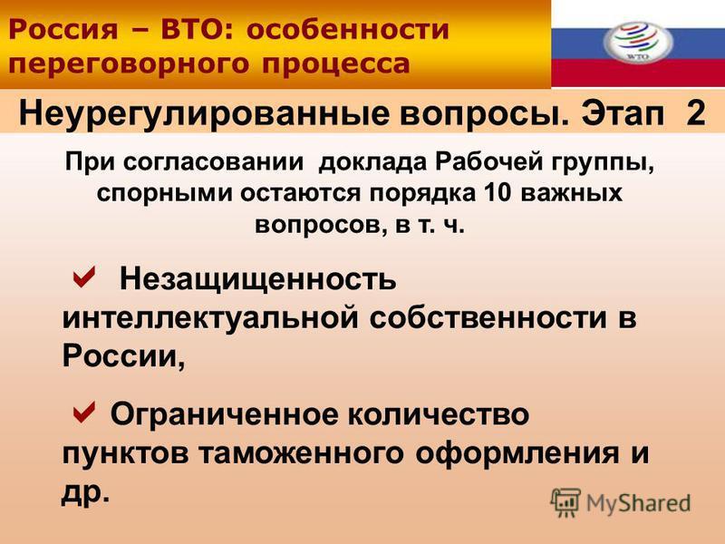 Неурегулированные вопросы. Этап 2 При согласовании доклада Рабочей группы, спорными остаются порядка 10 важных вопросов, в т. ч. Незащищенность интеллектуальной собственности в России, Ограниченное количество пунктов таможенного оформления и др. Росс