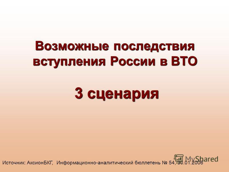 Возможные последствия вступления России в ВТО 3 сценария Источник: АксионБКГ, Информационно-аналитический бюллетень 54, 30.01.2006