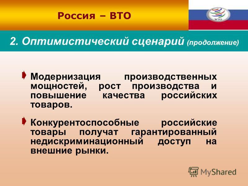2. Оптимистический сценарий (продолжение) Модернизация производственных мощностей, рост производства и повышение качества российских товаров. Конкурентоспособные российские товары получат гарантированный недискриминационный доступ на внешние рынки. Р