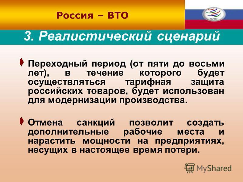 3. Реалистический сценарий Переходный период (от пяти до восьми лет), в течение которого будет осуществляться тарифная защита российских товаров, будет использован для модернизации производства. Отмена санкций позволит создать дополнительные рабочие