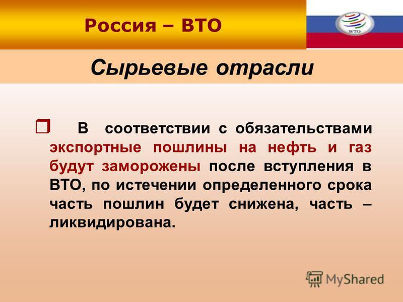 Сырьевые отрасли В соответствии с обязательствами экспортные пошлины на нефть и газ будут заморожены после вступления в ВТО, по истечении определенного срока часть пошлин будет снижена, часть – ликвидирована. Россия – ВТО