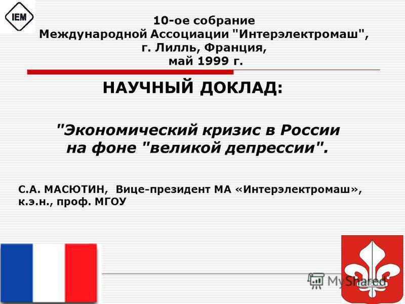 10-ое собрание Международной Ассоциации Интерэлектромаш, г. Лилль, Франция, май 1999 г. Экономический кризис в России на фоне великой депрессии. НАУЧНЫЙ ДОКЛАД: С.А. МАСЮТИН, Вице-президент МА «Интерэлектромаш», к.э.н., проф. МГОУ