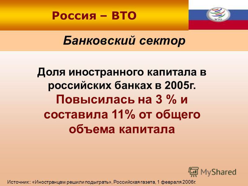 Банковский сектор Россия – ВТО Доля иностранного капитала в российских банках в 2005 г. Повысилась на 3 % и составила 11% от общего объема капитала Источник:: «Иностранцам решили подыграть», Российская газета, 1 февраля 2006 г.