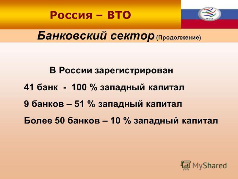 Банковский сектор (Продолжение) Россия – ВТО В России зарегистрирован 41 банк - 100 % западный капитал 9 банков – 51 % западный капитал Более 50 банков – 10 % западный капитал