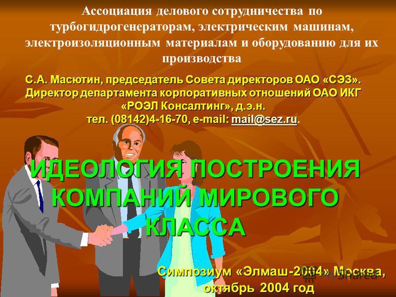 ИДЕОЛОГИЯ ПОСТРОЕНИЯ КОМПАНИЙ МИРОВОГО КЛАССА С.А. Масютин, председатель Совета директоров ОАО «СЭЗ». Директор департамента корпоративных отношений ОАО ИКГ «РОЭЛ Консалтинг», д.э.н. тел. (08142)4-16-70, e-mail: mail@sez.ru тел. (08142)4-16-70, e-mail