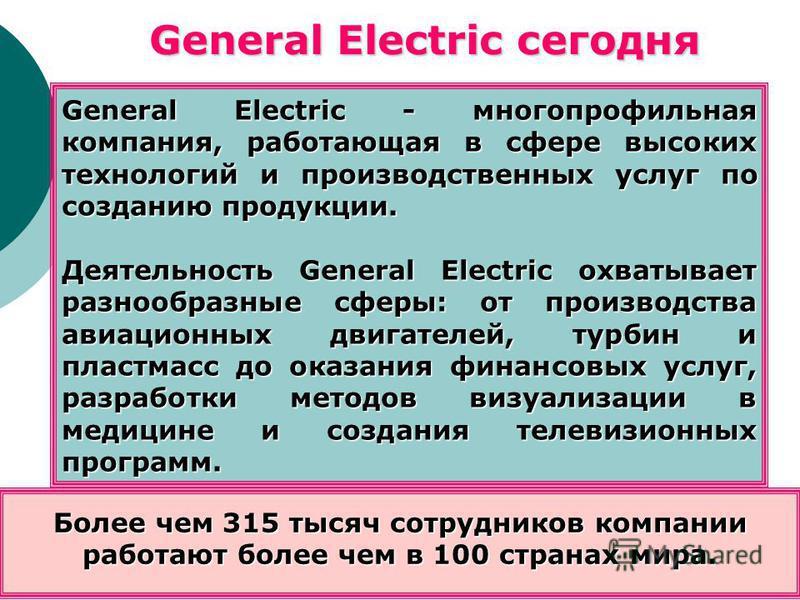 General Electric - многопрофильная компания, работающая в сфере высоких технологий и производственных услуг по созданию продукции. Деятельность General Electric охватывает разнообразные сферы: от производства авиационных двигателей, турбин и пластмас