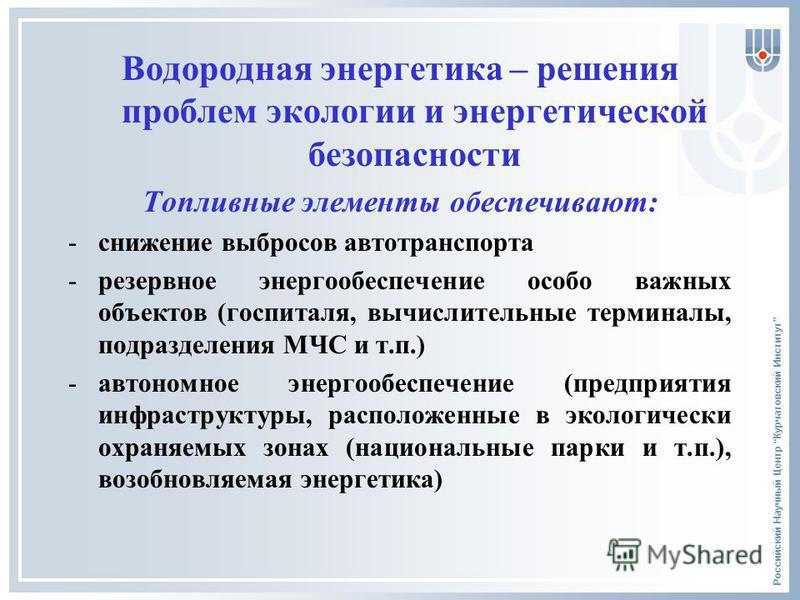 Российский Научный Центр Курчатовский Институт Водородная энергетика – решения проблем экологии и энергетической безопасности Топливные элементы обеспечивают: -снижение выбросов автотранспорта -резервное энергообеспечение особо важных объектов (госпи