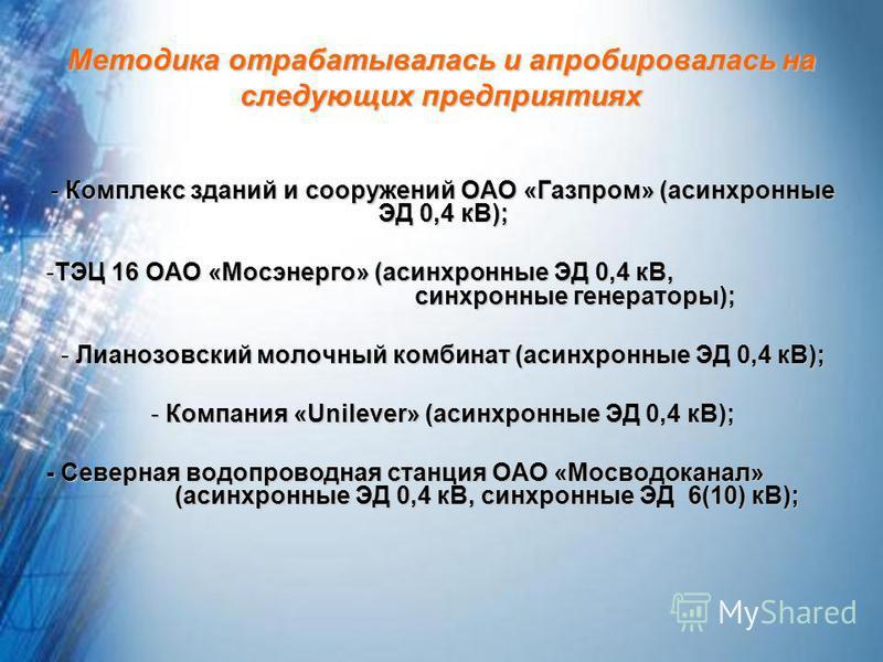 Методика отрабатывалась и апробировалась на следующих предприятиях - Комплекс зданий и сооружений ОАО «Газпром» (асинхронные ЭД 0,4 кВ); -ТЭЦ 16 ОАО «Мосэнерго» (асинхронные ЭД 0,4 кВ, синхронные генераторы); - Лианозовский молочный комбинат (асинхро
