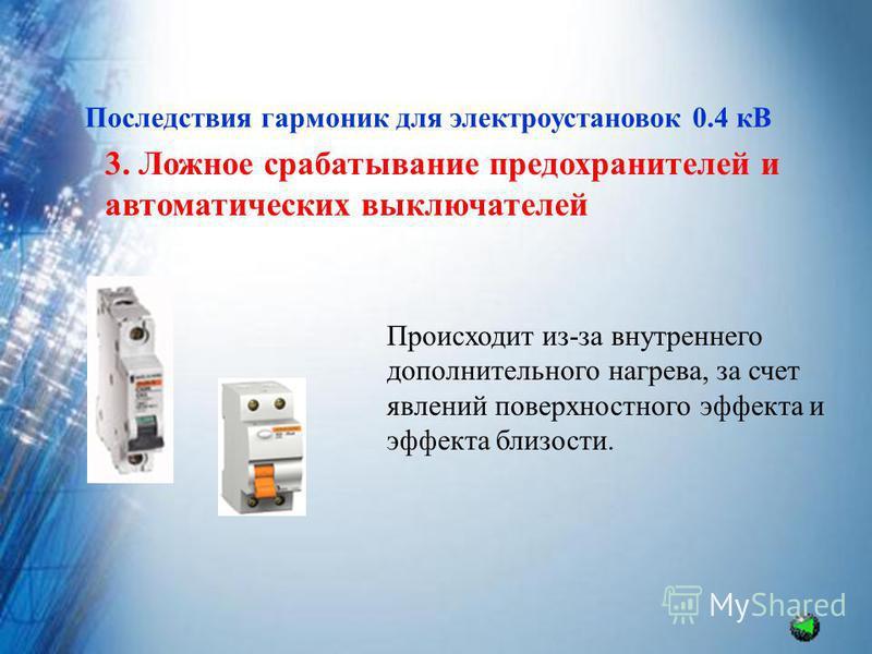 Последствия гармоник для электроустановок 0.4 кВ 3. Ложное срабатывание предохранителей и автоматических выключателей Происходит из-за внутренего дополнительного нагрева, за счет явлений поверхностного эффекта и эффекта близости.