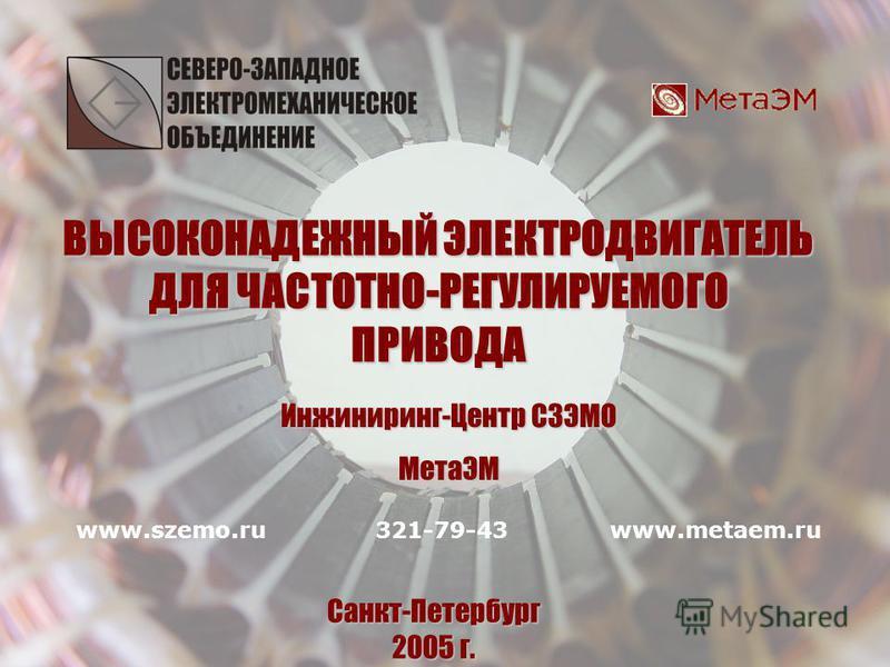 ВЫСОКОНАДЕЖНЫЙ ЭЛЕКТРОДВИГАТЕЛЬ ДЛЯ ЧАСТОТНО-РЕГУЛИРУЕМОГО ПРИВОДА ВЫСОКОНАДЕЖНЫЙ ЭЛЕКТРОДВИГАТЕЛЬ ДЛЯ ЧАСТОТНО-РЕГУЛИРУЕМОГО ПРИВОДА Санкт-Петербург 2005 г. Инжиниринг-Центр СЗЭМО МетаЭМ www.szemo.ruwww.metaem.ru321-79-43
