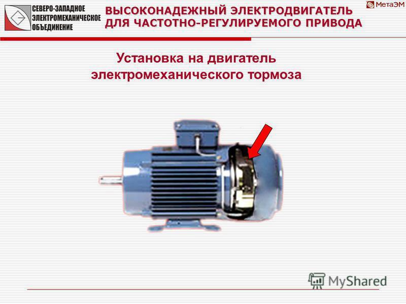 ВЫСОКОНАДЕЖНЫЙ ЭЛЕКТРОДВИГАТЕЛЬ ДЛЯ ЧАСТОТНО-РЕГУЛИРУЕМОГО ПРИВОДА Установка на двигатель электромеханического тормоза