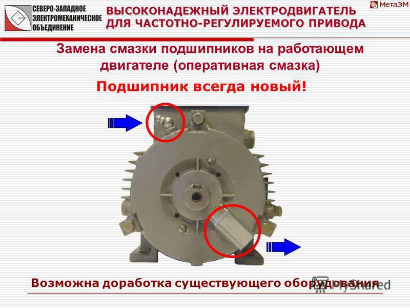 ВЫСОКОНАДЕЖНЫЙ ЭЛЕКТРОДВИГАТЕЛЬ ДЛЯ ЧАСТОТНО-РЕГУЛИРУЕМОГО ПРИВОДА Замена смазки подшипников на работающем двигателе (оперативная смазка) Возможна доработка существующего оборудования Подшипник всегда новый!