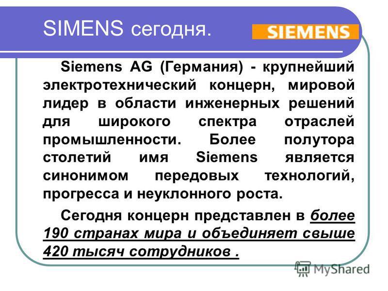 SIMENS сегодня. Siemens AG (Германия) - крупнейший электротехнический концерн, мировой лидер в области инженерных решений для широкого спектра отраслей промышленности. Более полутора столетий имя Siemens является синонимом передовых технологий, прогр