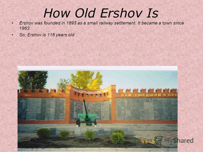 How Old Ershov Is Ershov was founded in 1893 as a small railway settlement. It became a town since 1963. So, Ershov is 116 years old.