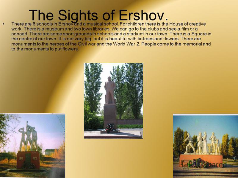 The Sights of Ershov. There are 6 schools in Ershov and a musical school. For children there is the House of creative work. There is a museum and two town libraries. We can go to the clubs and see a film or a concert. There are some sport grounds in