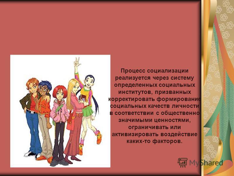 Процесс социализации реализуется через систему определенных социальных институтов, призванных корректировать формирование социальных качеств личности в соответствии с общественно значимыми ценностями, ограничивать или активизировать воздействие каких