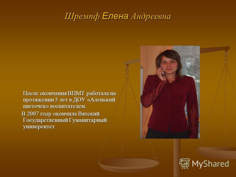 Шремпф Елена Андреевна После окончания ВПМТ работала на протяжении 5 лет в ДОУ «Аленький цветочек» воспитателем. После окончания ВПМТ работала на протяжении 5 лет в ДОУ «Аленький цветочек» воспитателем. В 2007 году окончила Вятский Государственный Гу
