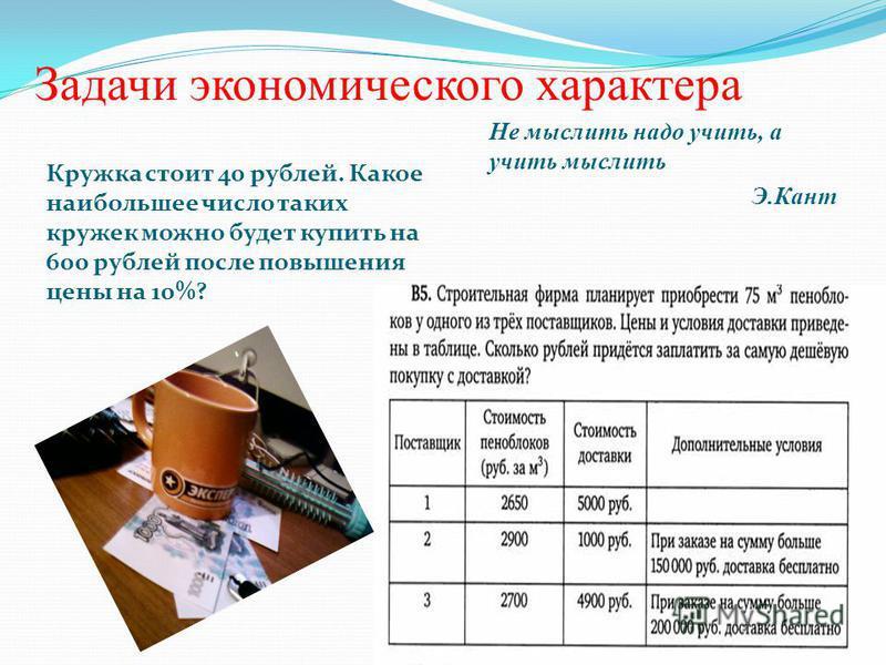 Задачи экономического характера Кружка стоит 40 рублей. Какое наибольшее число таких кружек можно будет купить на 600 рублей после повышения цены на 10%? Не мыслить надо учить, а учить мыслить Э.Кант