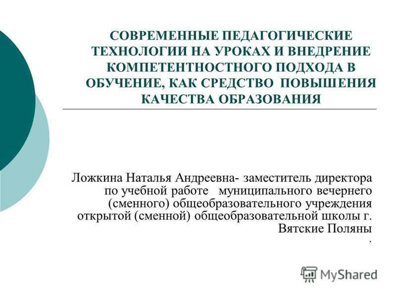 СОВРЕМЕННЫЕ ПЕДАГОГИЧЕСКИЕ ТЕХНОЛОГИИ НА УРОКАХ И ВНЕДРЕНИЕ КОМПЕТЕНТНОСТНОГО ПОДХОДА В ОБУЧЕНИЕ, КАК СРЕДСТВО ПОВЫШЕНИЯ КАЧЕСТВА ОБРАЗОВАНИЯ Ложкина Наталья Андреевна- заместитель директора по учебной работе муниципального вечернего (сменного) общео