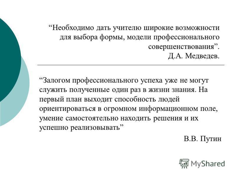 Необходимо дать учителю широкие возможности для выбора формы, модели профессионального совершенствования. Д.А. Медведев. Залогом профессионального успеха уже не могут служить полученные один раз в жизни знания. На первый план выходит способность люде