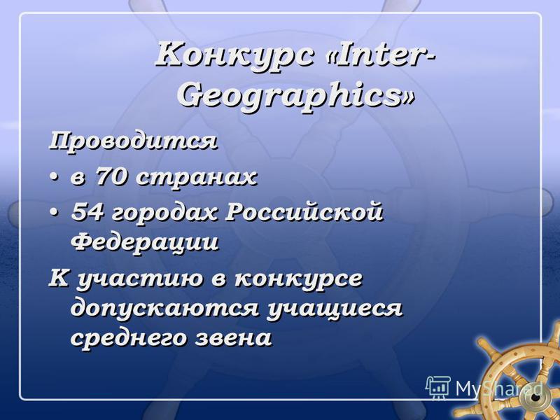 Конкурс «Inter- Geographics» Проводится в 70 странах 54 городах Российской Федерации К участию в конкурсе допускаются учащиеся среднего звена Проводится в 70 странах 54 городах Российской Федерации К участию в конкурсе допускаются учащиеся среднего з