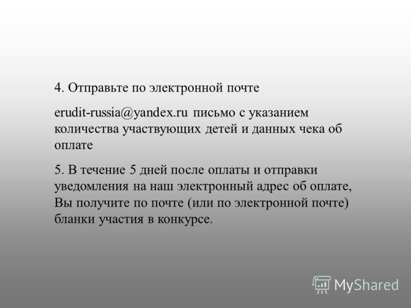 4. Отправьте по электронной почте erudit-russia@yandex.ru письмо с указанием количества участвующих детей и данных чека об оплате 5. В течение 5 дней после оплаты и отправки уведомления на наш электронный адрес об оплате, Вы получите по почте (или по