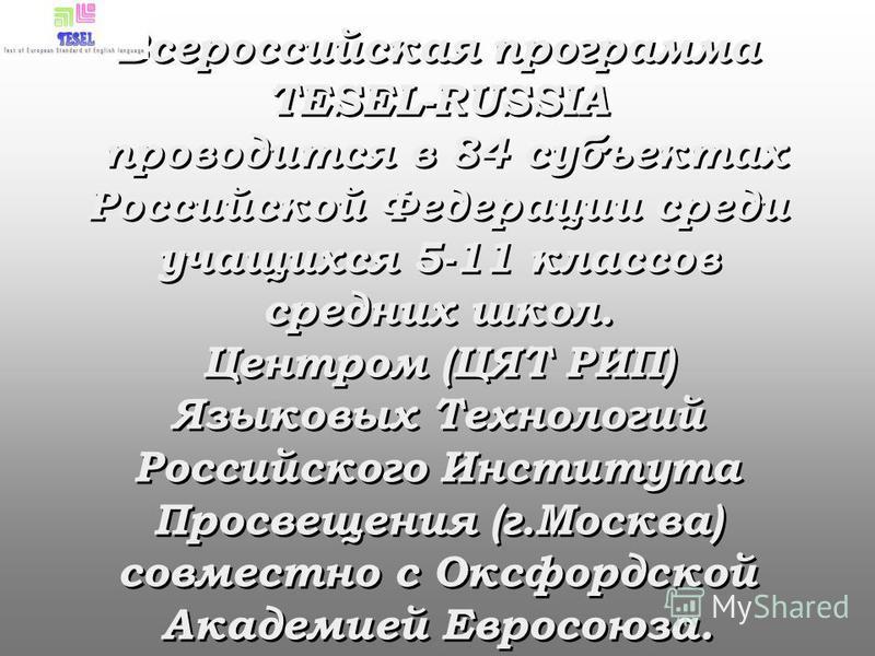 Всероссийская программа TESEL-RUSSIA проводится в 84 субъектах Российской Федерации среди учащихся 5-11 классов средних школ. Центром (ЦЯТ РИП) Языковых Технологий Российского Института Просвещения (г.Москва) совместно с Оксфордской Академией Евросою