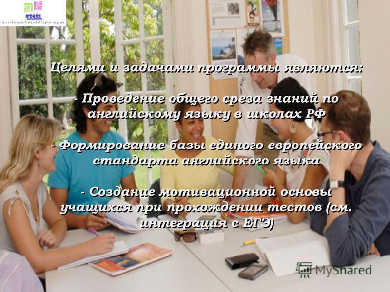 Целями и задачами программы являются: - Проведение общего среза знаний по английскому языку в школах РФ - Формирование базы единого европейского стандарта английского языка - Создание мотивационной основы учащихся при прохождении тестов (см. интеграц