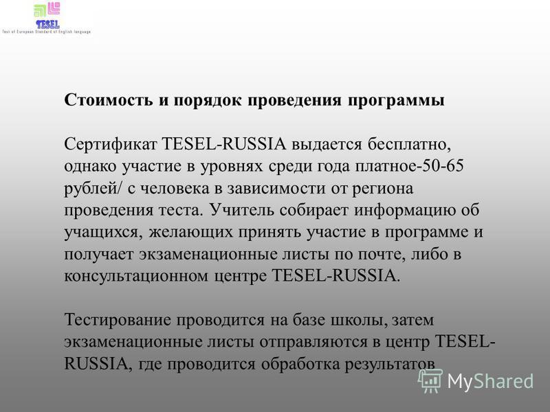 Стоимость и порядок проведения программы Сертификат TESEL-RUSSIA выдается бесплатно, однако участие в уровнях среди года платное-50-65 рублей/ с человека в зависимости от региона проведения теста. Учитель собирает информацию об учащихся, желающих при