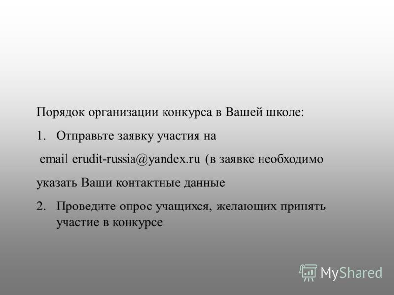 Порядок организации конкурса в Вашей школе: 1. Отправьте заявку участия на email erudit-russia@yandex.ru (в заявке необходимо указать Ваши контактные данные 2. Проведите опрос учащихся, желающих принять участие в конкурсе