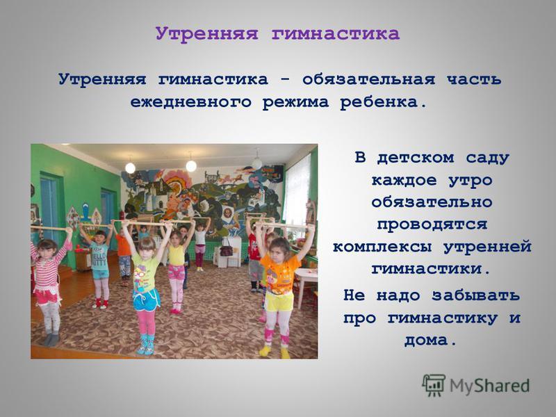 В детском саду каждое утро обязательно проводятся комплексы утренней гимнастики. Не надо забывать про гимнастику и дома. Утренняя гимнастика Утренняя гимнастика - обязательная часть ежедневного режима ребенка.