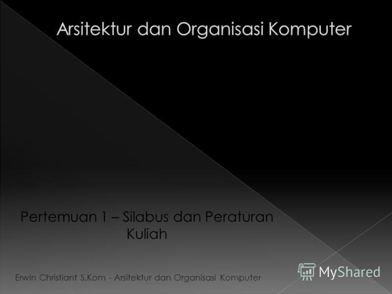 Pertemuan 1 – Silabus dan Peraturan Kuliah Erwin Christiant S.Kom - Arsitektur dan Organisasi Komputer