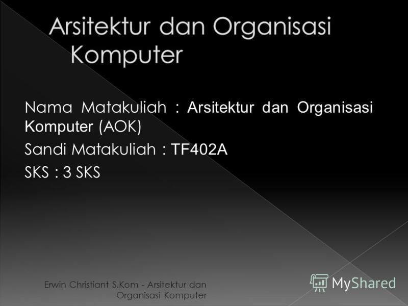 Nama Matakuliah : Arsitektur dan Organisasi Komputer (AOK) Sandi Matakuliah : TF402A SKS : 3 SKS Erwin Christiant S.Kom - Arsitektur dan Organisasi Komputer