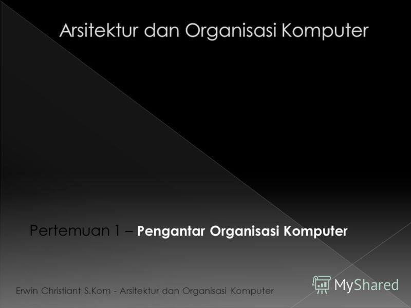 Pertemuan 1 – Pengantar Organisasi Komputer Erwin Christiant S.Kom - Arsitektur dan Organisasi Komputer