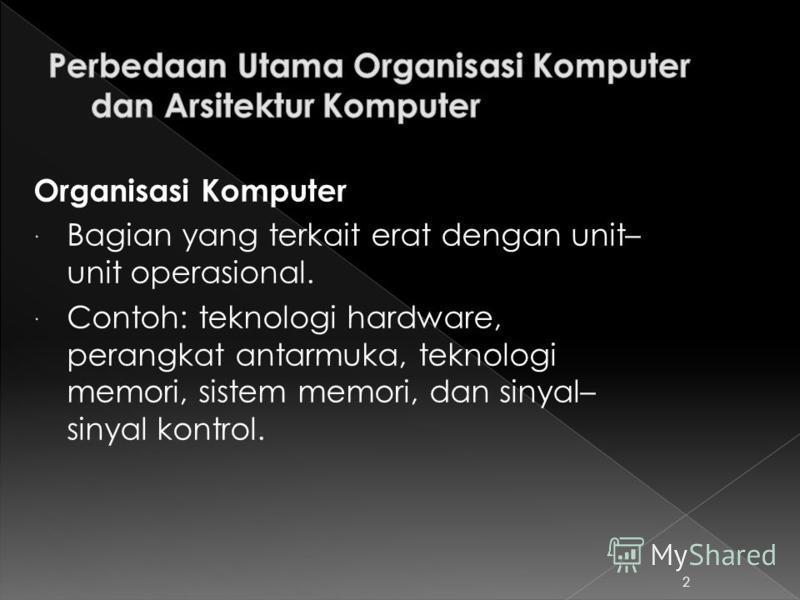 Organisasi Komputer Bagian yang terkait erat dengan unit– unit operasional. Contoh: teknologi hardware, perangkat antarmuka, teknologi memori, sistem memori, dan sinyal– sinyal kontrol. 2