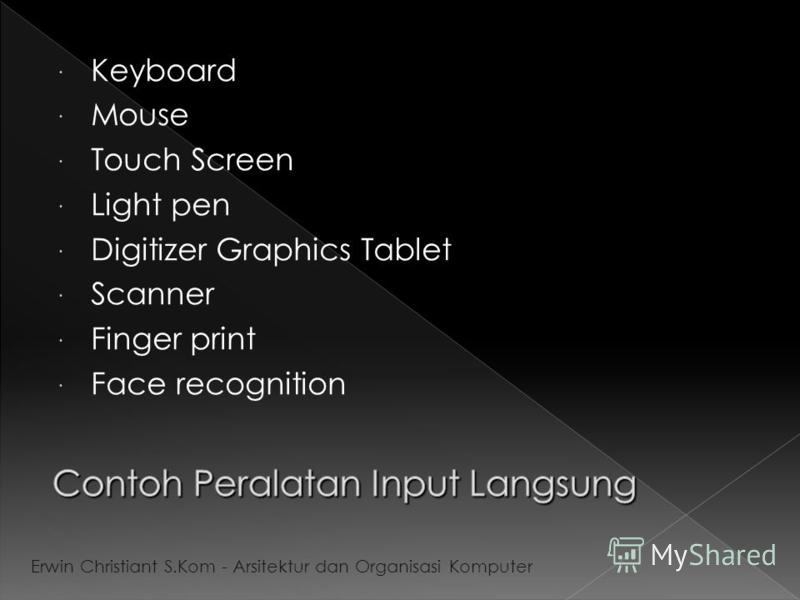 Keyboard Mouse Touch Screen Light pen Digitizer Graphics Tablet Scanner Finger print Face recognition Erwin Christiant S.Kom - Arsitektur dan Organisasi Komputer