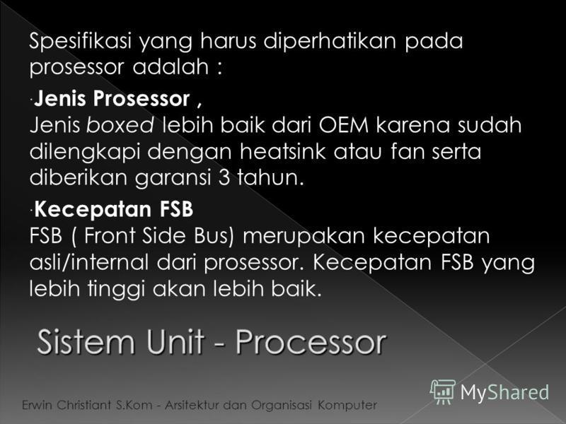 Spesifikasi yang harus diperhatikan pada prosessor adalah : Jenis Prosessor, Jenis boxed lebih baik dari OEM karena sudah dilengkapi dengan heatsink atau fan serta diberikan garansi 3 tahun. Kecepatan FSB FSB ( Front Side Bus) merupakan kecepatan asl