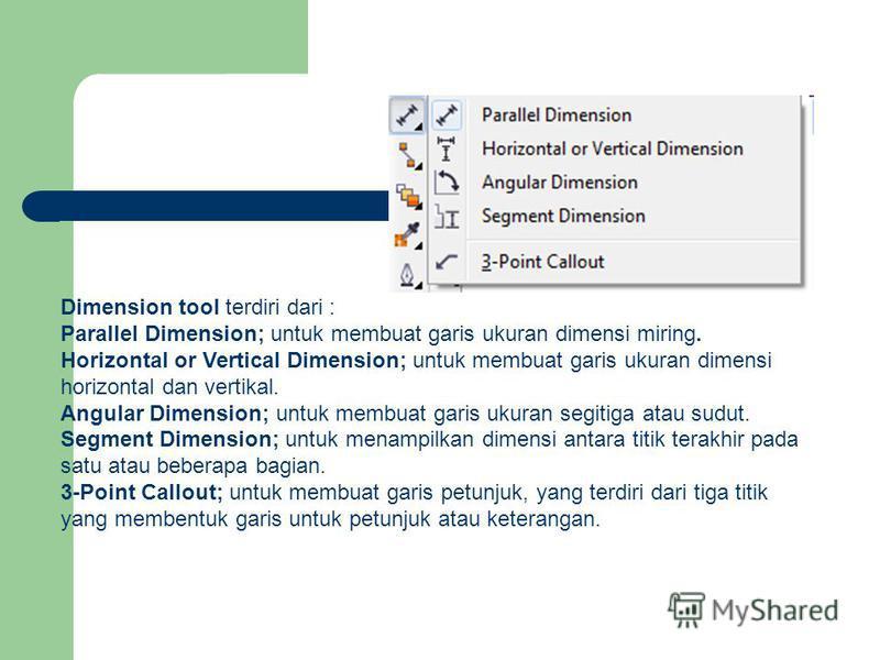 Dimension tool terdiri dari : Parallel Dimension; untuk membuat garis ukuran dimensi miring. Horizontal or Vertical Dimension; untuk membuat garis ukuran dimensi horizontal dan vertikal. Angular Dimension; untuk membuat garis ukuran segitiga atau sud