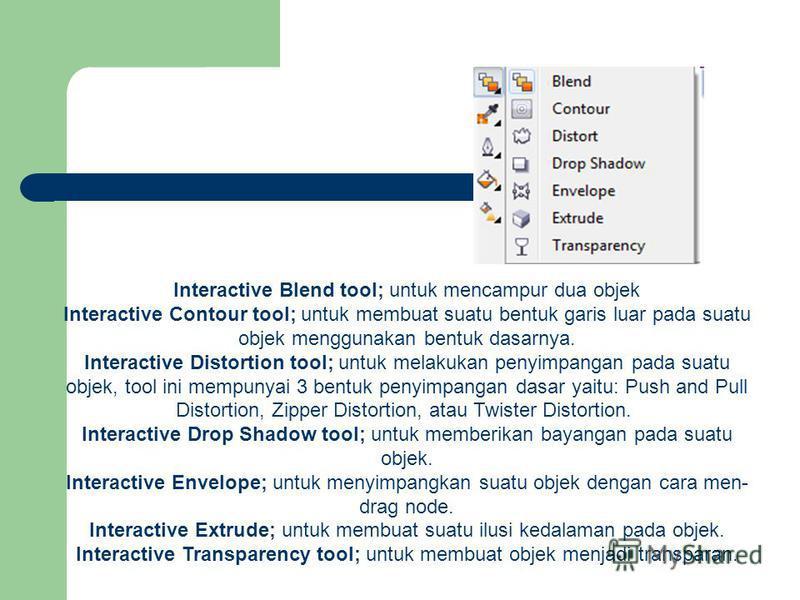 Interactive Blend tool; untuk mencampur dua objek Interactive Contour tool; untuk membuat suatu bentuk garis luar pada suatu objek menggunakan bentuk dasarnya. Interactive Distortion tool; untuk melakukan penyimpangan pada suatu objek, tool ini mempu