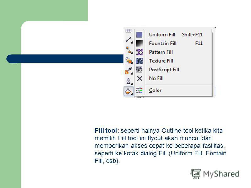 Fill tool; seperti halnya Outline tool ketika kita memilih Fill tool ini flyout akan muncul dan memberikan akses cepat ke beberapa fasilitas, seperti ke kotak dialog Fill (Uniform Fill, Fontain Fill, dsb).