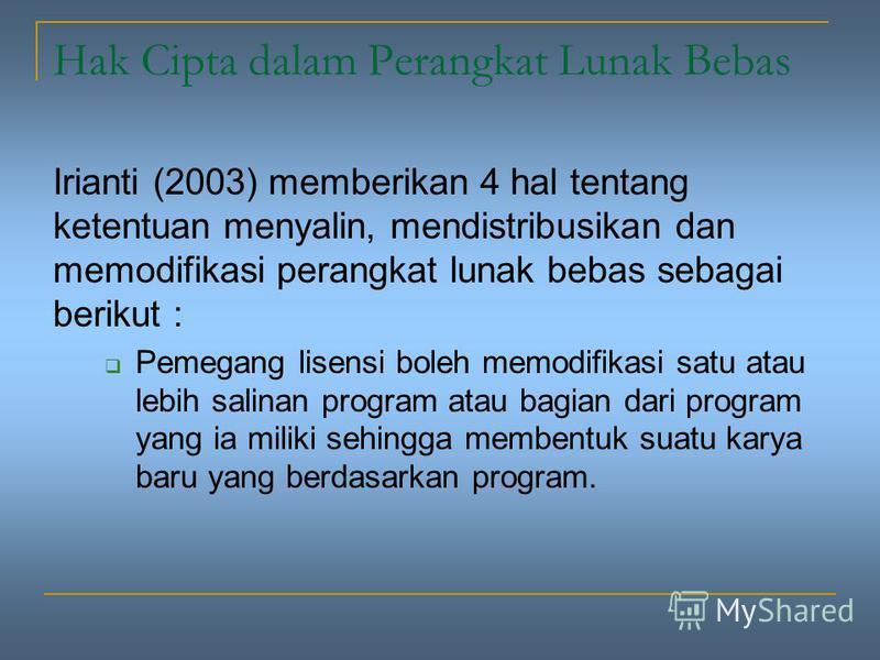 Hak Cipta dalam Perangkat Lunak Bebas Irianti (2003) memberikan 4 hal tentang ketentuan menyalin, mendistribusikan dan memodifikasi perangkat lunak bebas sebagai berikut : Pemegang lisensi boleh memodifikasi satu atau lebih salinan program atau bagia