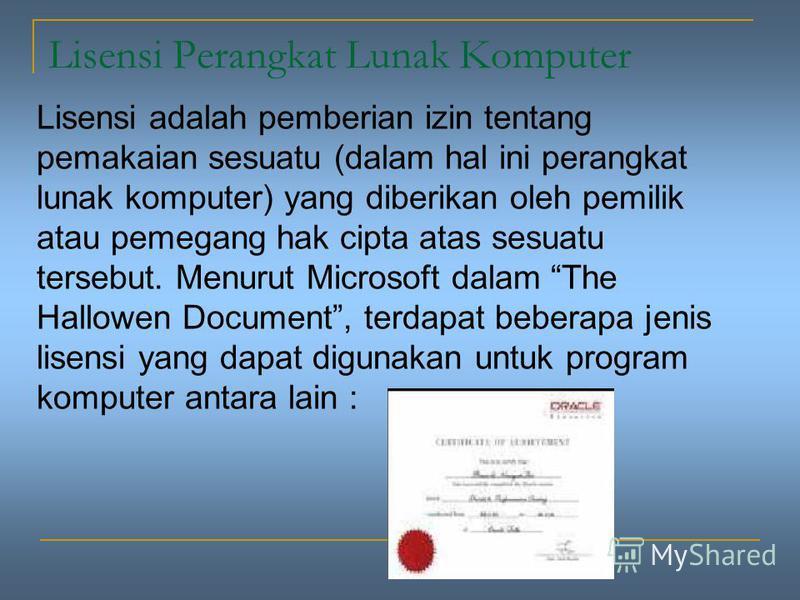 Lisensi Perangkat Lunak Komputer Lisensi adalah pemberian izin tentang pemakaian sesuatu (dalam hal ini perangkat lunak komputer) yang diberikan oleh pemilik atau pemegang hak cipta atas sesuatu tersebut. Menurut Microsoft dalam The Hallowen Document