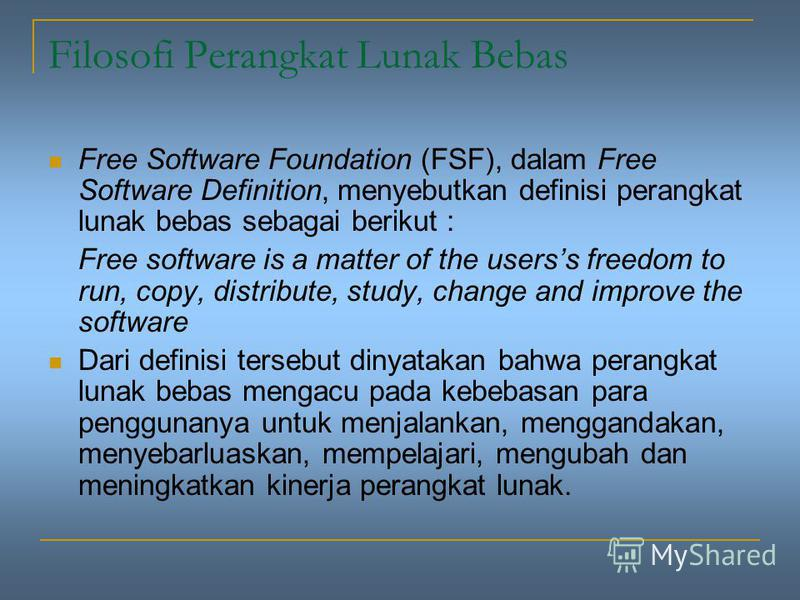 Filosofi Perangkat Lunak Bebas Free Software Foundation (FSF), dalam Free Software Definition, menyebutkan definisi perangkat lunak bebas sebagai berikut : Free software is a matter of the userss freedom to run, copy, distribute, study, change and im