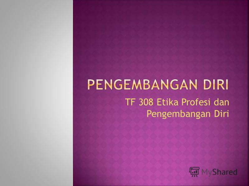 TF 308 Etika Profesi dan Pengembangan Diri