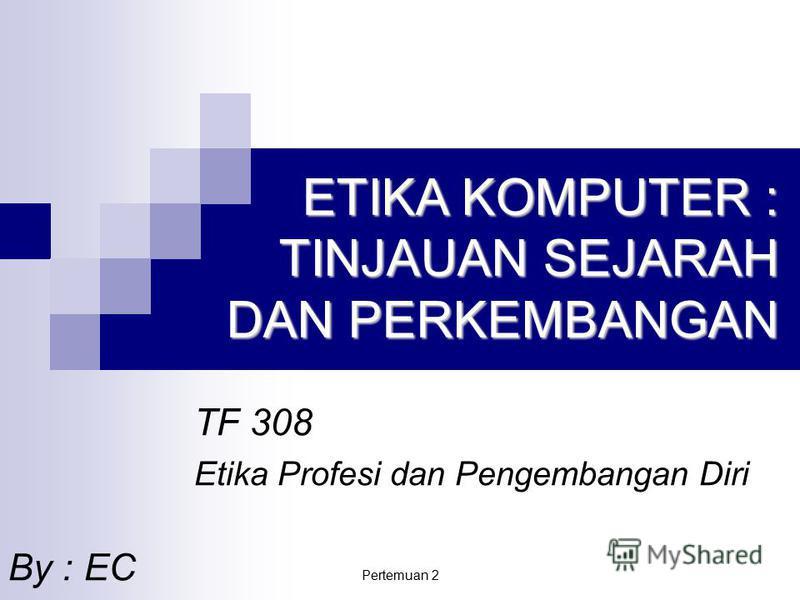 Pertemuan 2 ETIKA KOMPUTER : TINJAUAN SEJARAH DAN PERKEMBANGAN TF 308 Etika Profesi dan Pengembangan Diri By : EC