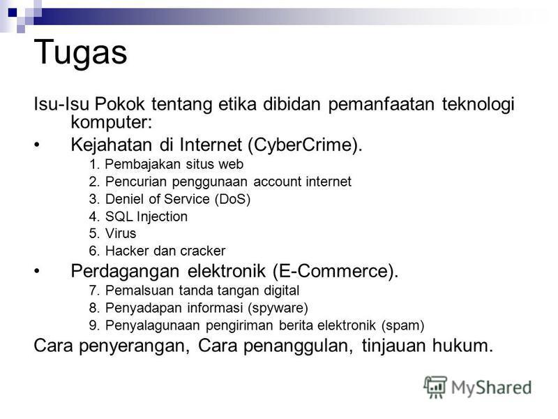 Tugas Isu-Isu Pokok tentang etika dibidan pemanfaatan teknologi komputer: Kejahatan di Internet (CyberCrime). 1. Pembajakan situs web 2.Pencurian penggunaan account internet 3.Deniel of Service (DoS) 4.SQL Injection 5.Virus 6.Hacker dan cracker Perda