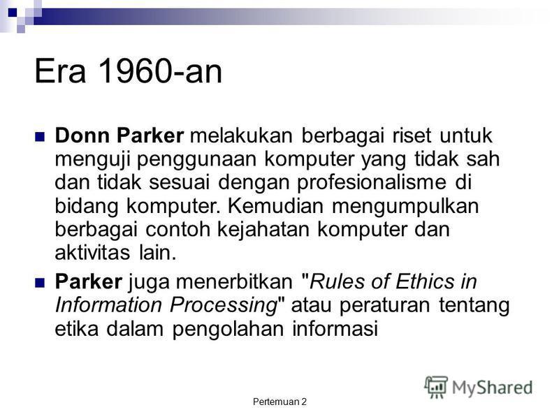 Pertemuan 2 Era 1960-an Donn Parker melakukan berbagai riset untuk menguji penggunaan komputer yang tidak sah dan tidak sesuai dengan profesionalisme di bidang komputer. Kemudian mengumpulkan berbagai contoh kejahatan komputer dan aktivitas lain. Par