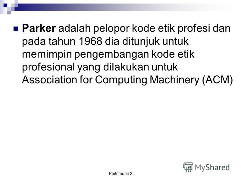 Pertemuan 2 Parker adalah pelopor kode etik profesi dan pada tahun 1968 dia ditunjuk untuk memimpin pengembangan kode etik profesional yang dilakukan untuk Association for Computing Machinery (ACM)