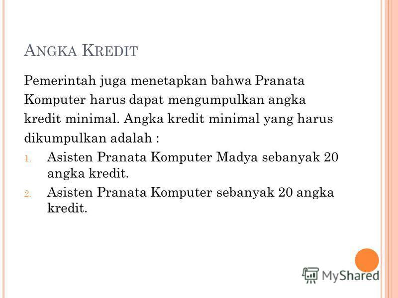 A NGKA K REDIT Pemerintah juga menetapkan bahwa Pranata Komputer harus dapat mengumpulkan angka kredit minimal. Angka kredit minimal yang harus dikumpulkan adalah : 1. Asisten Pranata Komputer Madya sebanyak 20 angka kredit. 2. Asisten Pranata Komput